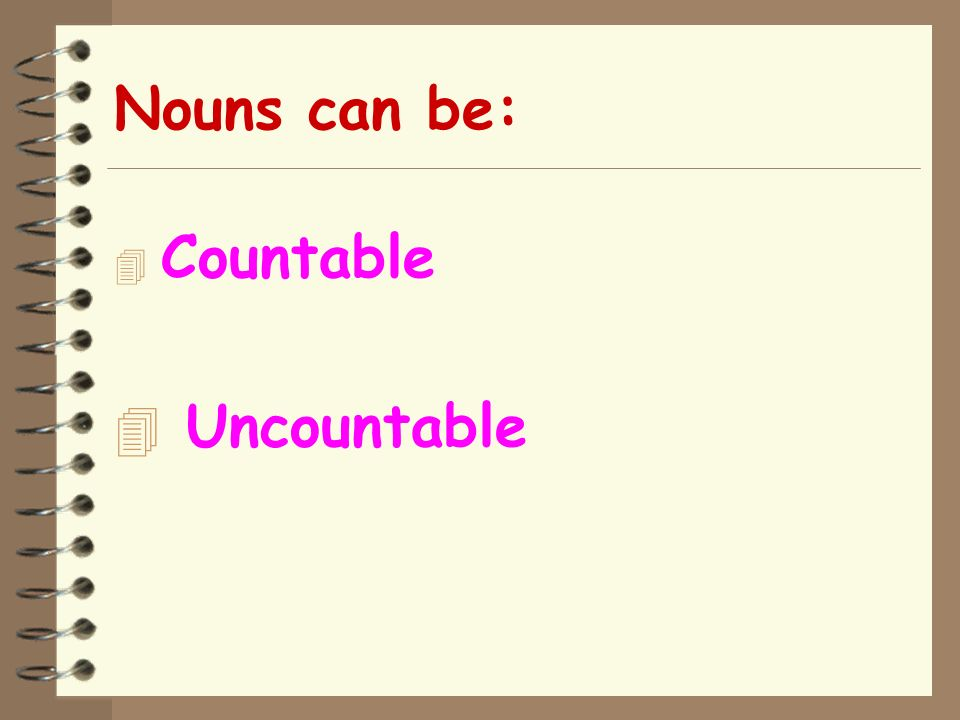 Nouns can be: Countable Uncountable