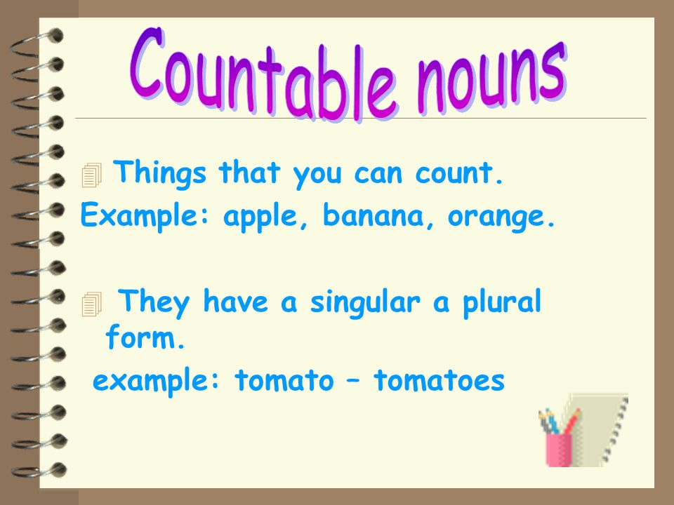 Countable nouns Things that you can count.