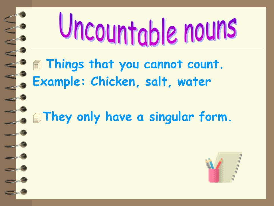 Uncountable nouns Things that you cannot count.