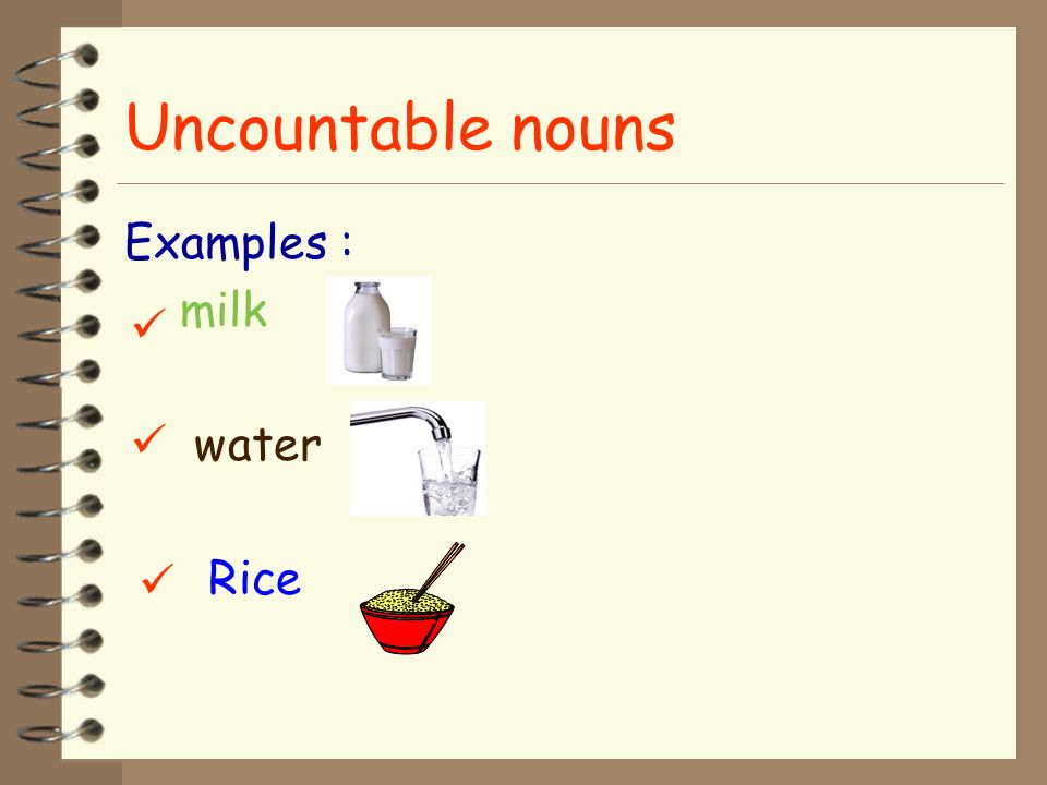 Uncountable nouns Examples : milk water Rice   