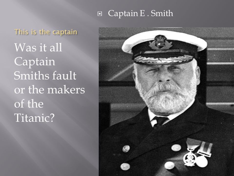 Was it all Captain Smiths fault or the makers of the Titanic