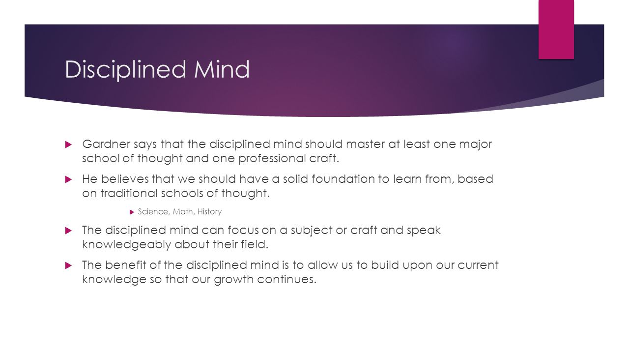 Disciplined Mind Gardner says that the disciplined mind should master at least one major school of thought and one professional craft.