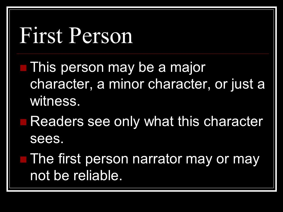 First Person This person may be a major character, a minor character, or just a witness. Readers see only what this character sees.