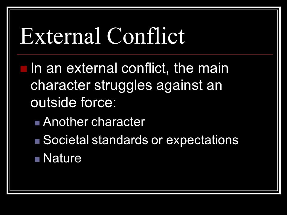 External Conflict In an external conflict, the main character struggles against an outside force: Another character.