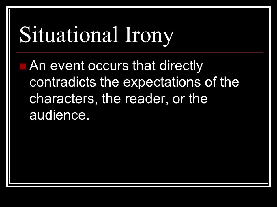 Situational Irony An event occurs that directly contradicts the expectations of the characters, the reader, or the audience.