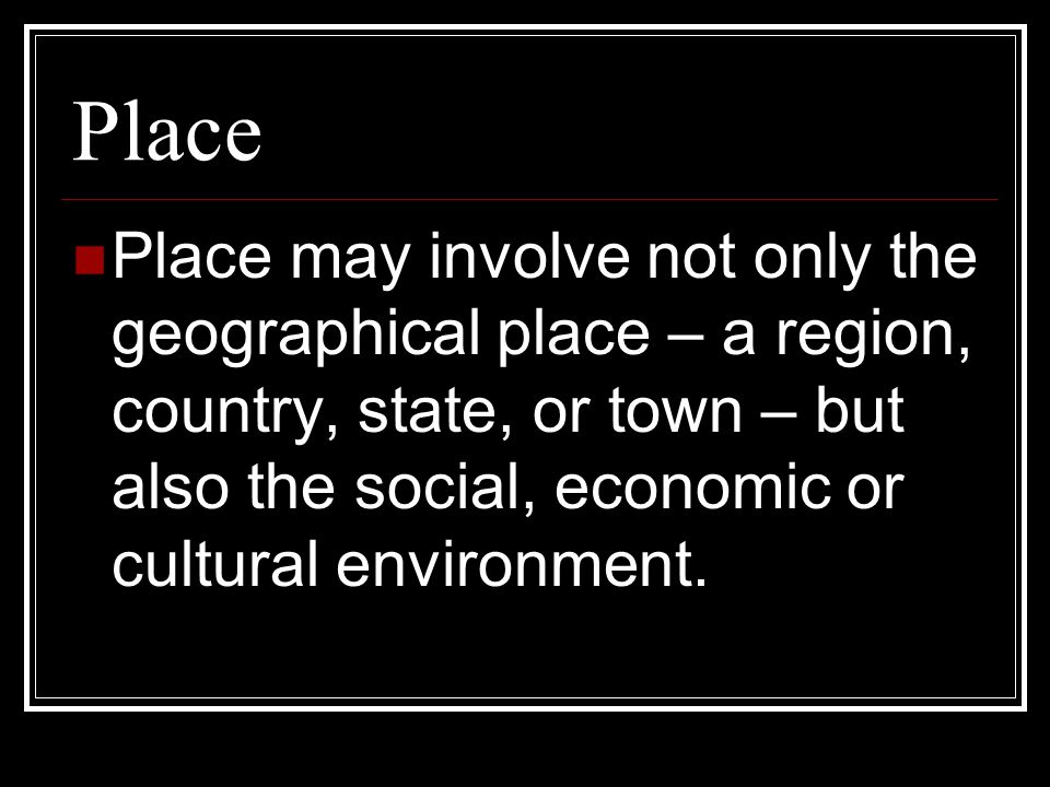 Place Place may involve not only the geographical place – a region, country, state, or town – but also the social, economic or cultural environment.