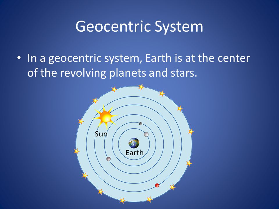 Geocentric System In a geocentric system, Earth is at the center of the revolving planets and stars.