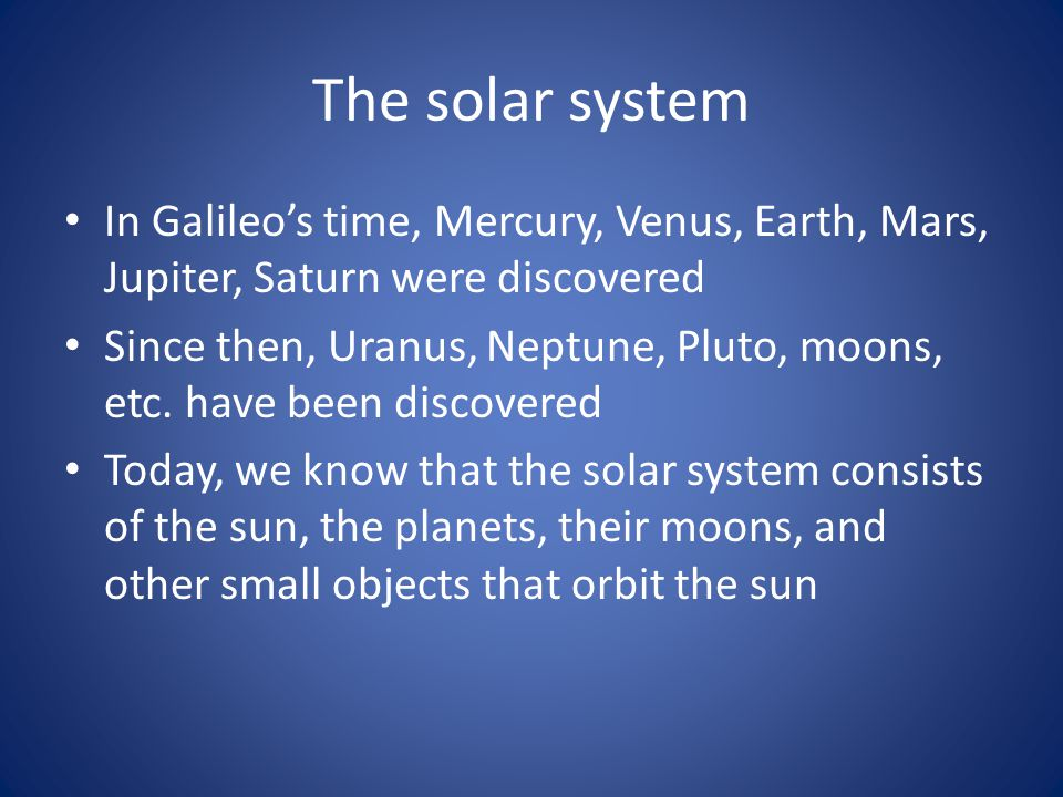 The solar system In Galileo's time, Mercury, Venus, Earth, Mars, Jupiter, Saturn were discovered.