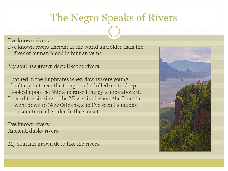 """the negro speaks of rivers"" as The negro speaks of rivers (1921) i've known rivers: i've known rivers ancient as the world and older than the flow of human blood in human veins my soul has grown deep like the rivers i bathed in the euphrates when dawns were young i built my hut near the congo and it lulled me to sleep i looked upon the nile and."