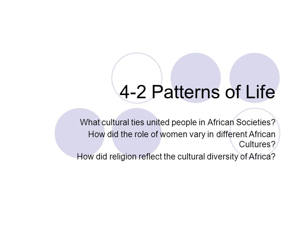 4-2 Patterns of Life What cultural ties united people in African Societies?  How did the role of women vary in different African Cultures? How did  religion