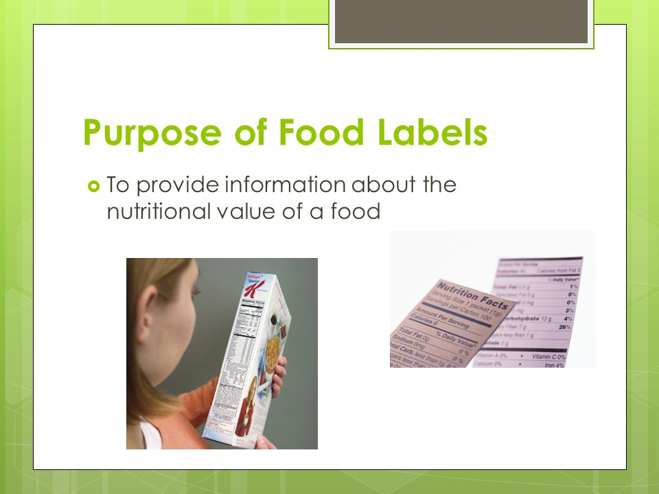 Purpose of Food Labels To provide information about the nutritional value of a food