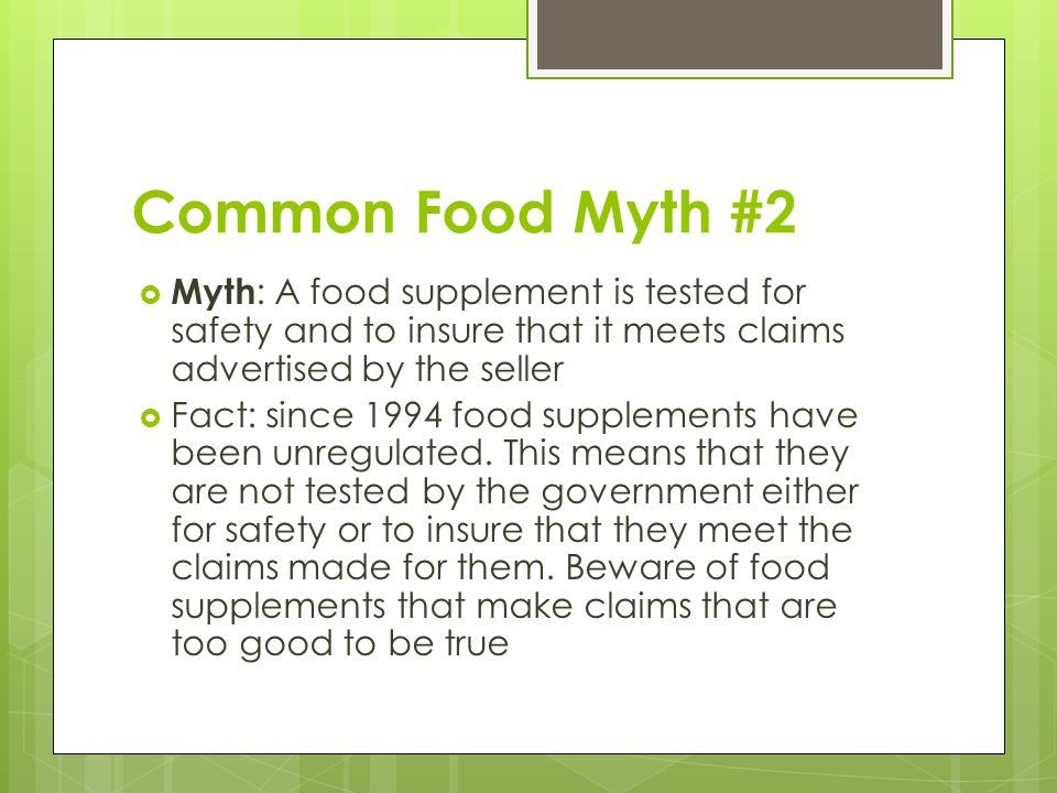 Common Food Myth #2 Myth: A food supplement is tested for safety and to insure that it meets claims advertised by the seller.
