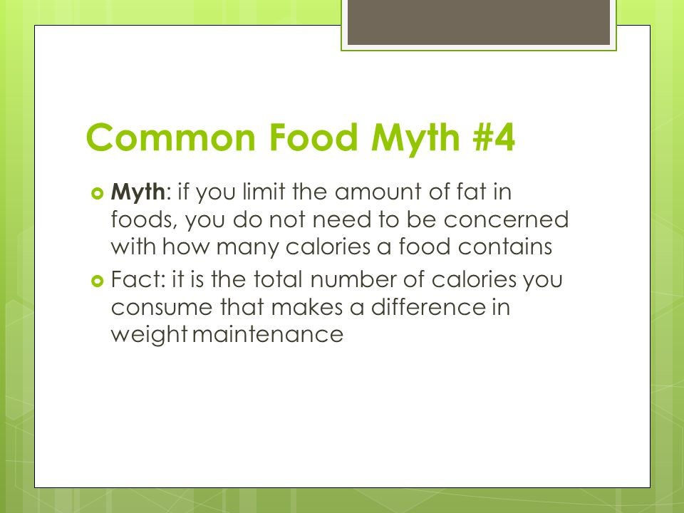 Common Food Myth #4 Myth: if you limit the amount of fat in foods, you do not need to be concerned with how many calories a food contains.