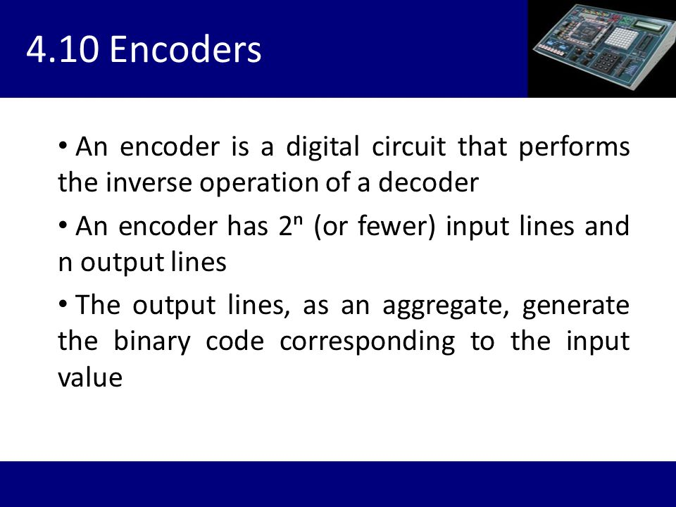 4.10 Encoders An encoder is a digital circuit that performs the inverse operation of a decoder.