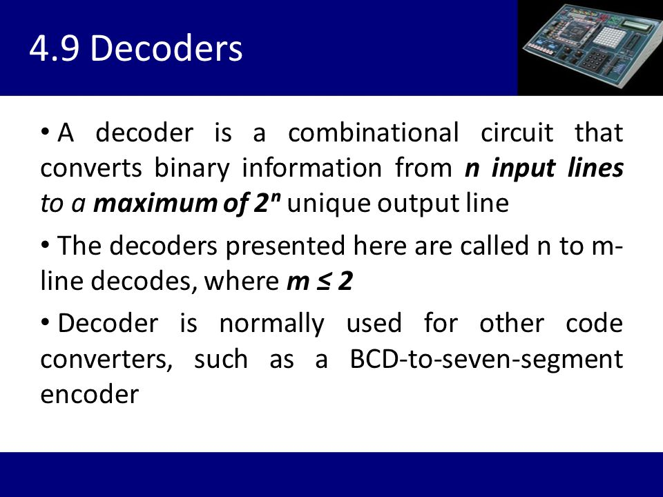 4.9 Decoders A decoder is a combinational circuit that converts binary information from n input lines to a maximum of 2ⁿ unique output line.