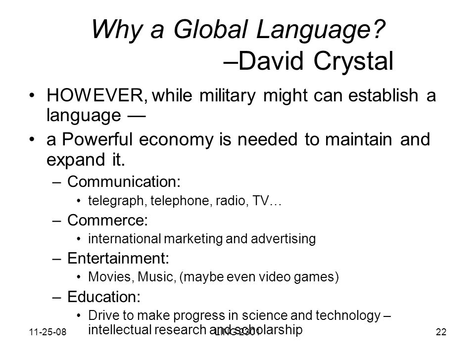why is english considered a global language I think that english should be our global language because everybody in this world learns english at some stage because a lot of people in the world speak english plus when you go to a new country and you don't know the language then the first language that comes to your mind is english and also if you are saying that we shouldn't use english as our.