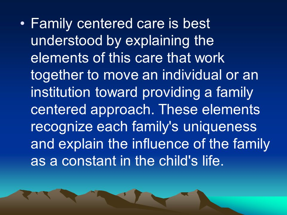 Family centered care is best understood by explaining the elements of this care that work together to move an individual or an institution toward providing a family centered approach.