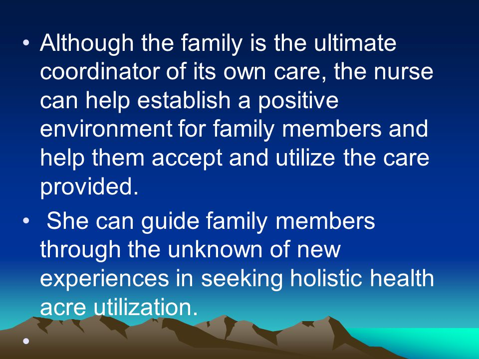Although the family is the ultimate coordinator of its own care, the nurse can help establish a positive environment for family members and help them accept and utilize the care provided.