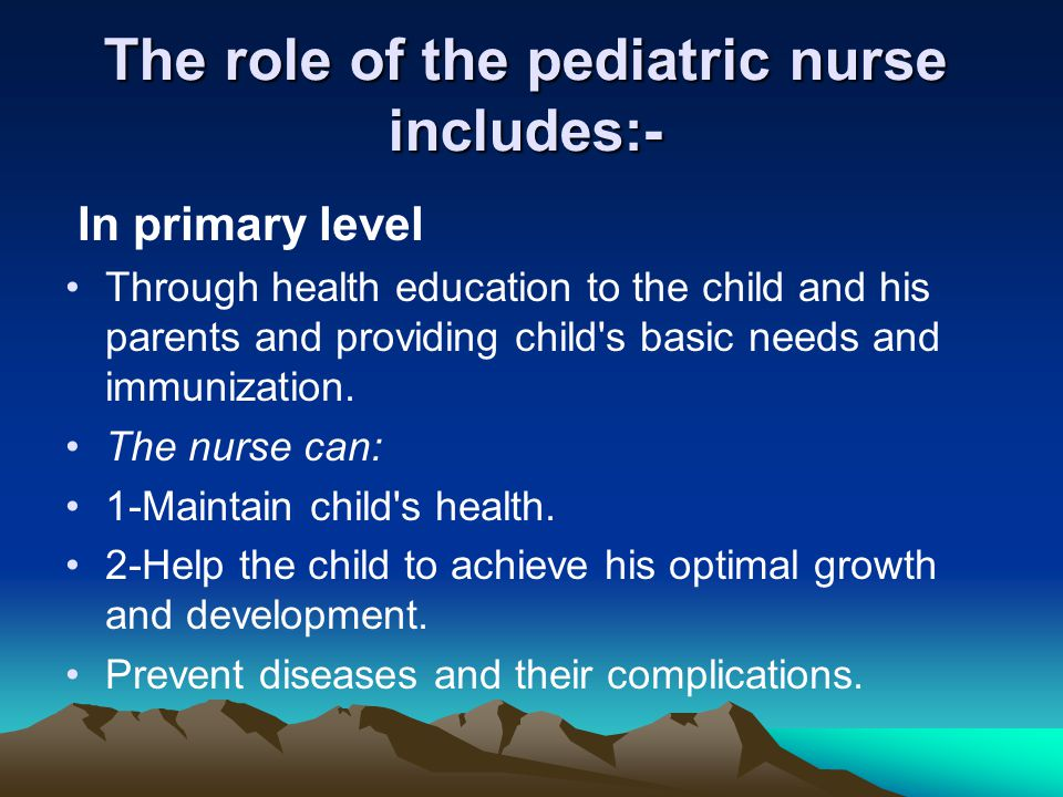 The role of the pediatric nurse includes:-