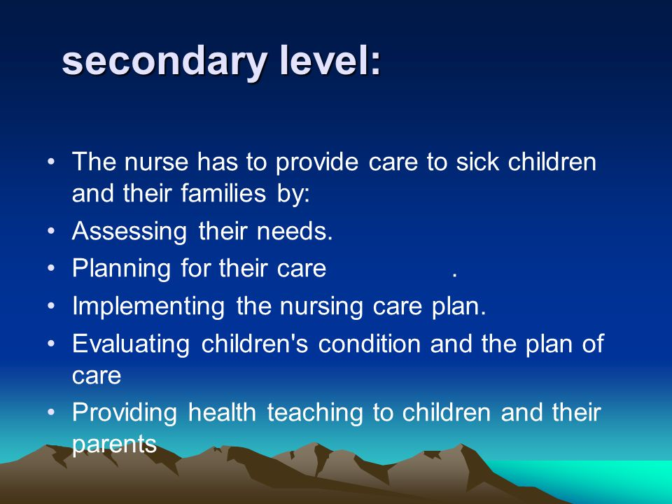 secondary level: The nurse has to provide care to sick children and their families by: Assessing their needs.