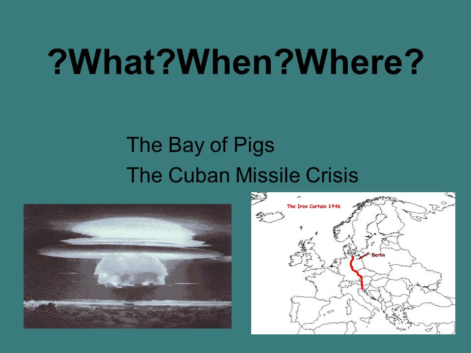 What When Where The Bay of Pigs The Cuban Missile Crisis