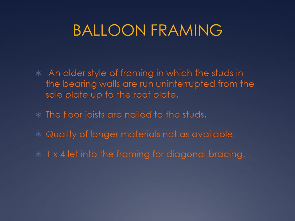 BALLOON FRAMING An older style of framing in which the studs in the bearing walls are run uninterrupted from the sole plate up to the roof plate.