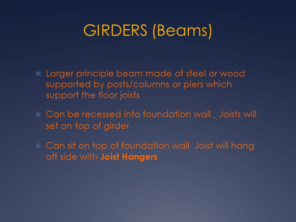 GIRDERS (Beams) Larger principle beam made of steel or wood supported by posts/columns or piers which support the floor joists.