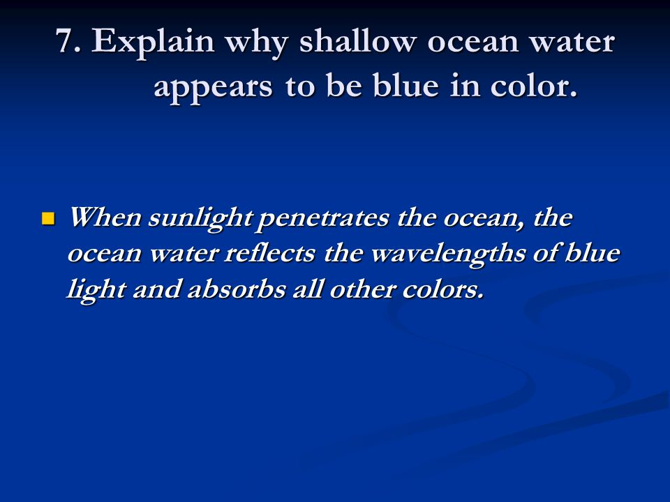 7. Explain why shallow ocean water appears to be blue in color.