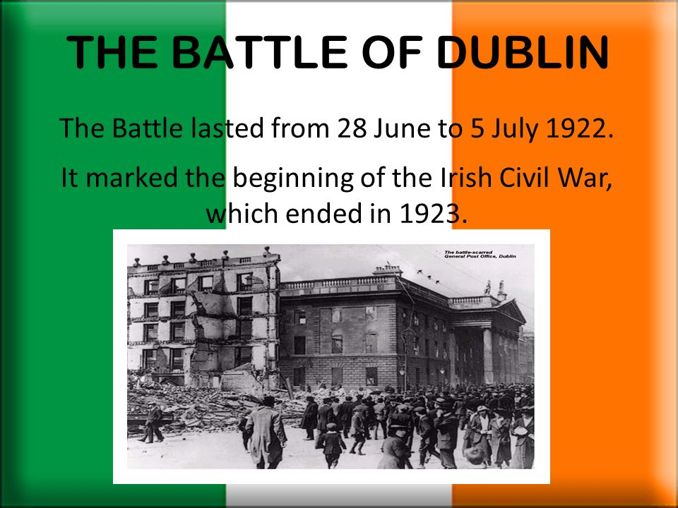 THE BATTLE OF DUBLIN The Battle lasted from 28 June to 5 July 1922.