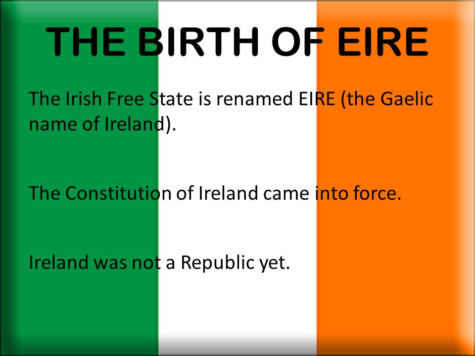 THE BIRTH OF EIRE The Irish Free State is renamed EIRE (the Gaelic name of Ireland). The Constitution of Ireland came into force.