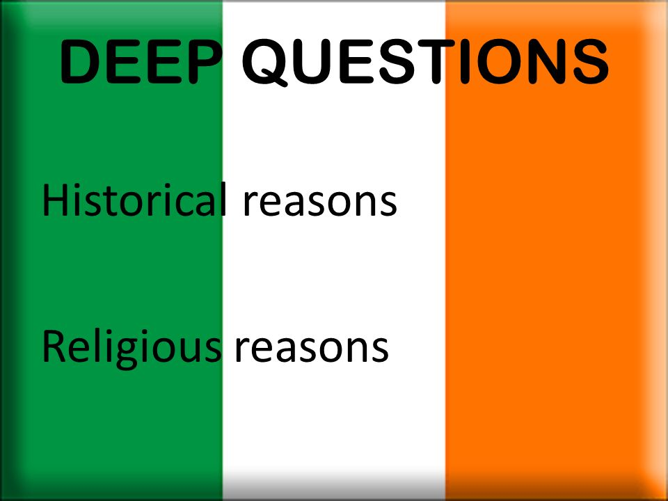 DEEP QUESTIONS Historical reasons Religious reasons