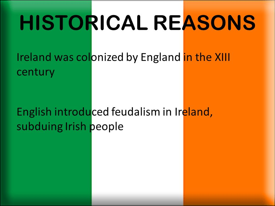 HISTORICAL REASONSIreland was colonized by England in the XIII century.
