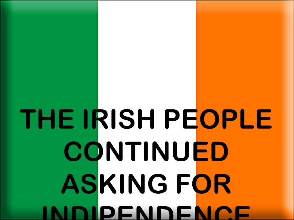 THE IRISH PEOPLE CONTINUED ASKING FOR INDIPENDENCE
