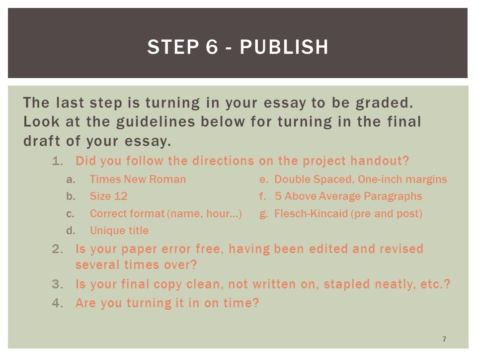 Step 6 - Publish The last step is turning in your essay to be graded. Look at the guidelines below for turning in the final draft of your essay.