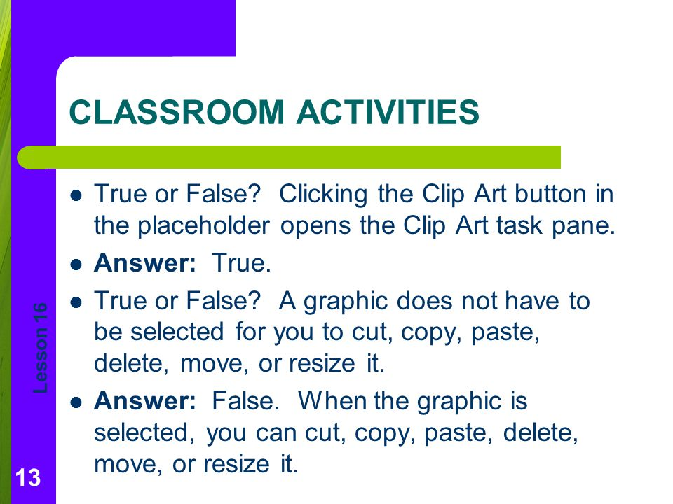 CLASSROOM ACTIVITIES True or False Clicking the Clip Art button in the placeholder opens the Clip Art task pane.