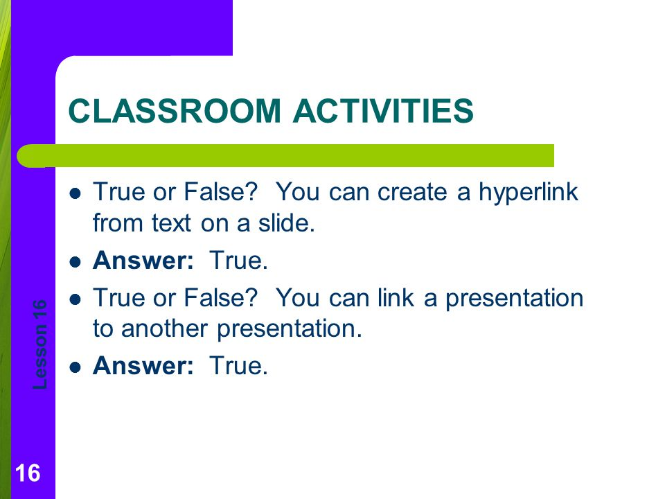 CLASSROOM ACTIVITIES True or False You can create a hyperlink from text on a slide. Answer: True.