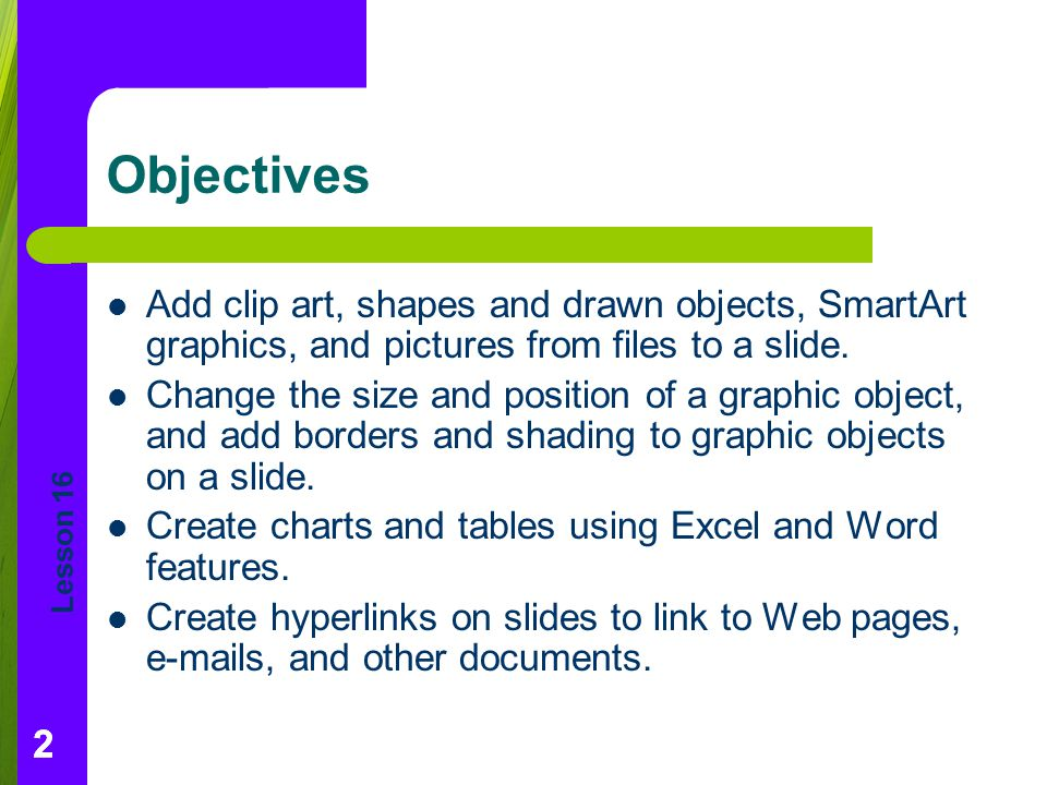 Objectives Add clip art, shapes and drawn objects, SmartArt graphics, and pictures from files to a slide.