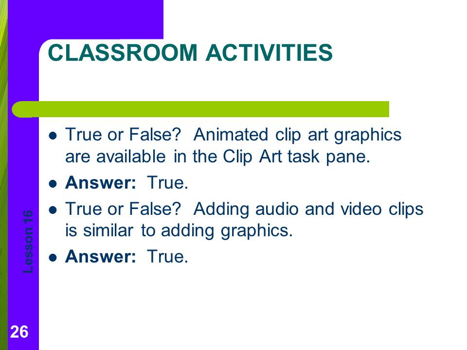 CLASSROOM ACTIVITIES True or False Animated clip art graphics are available in the Clip Art task pane.