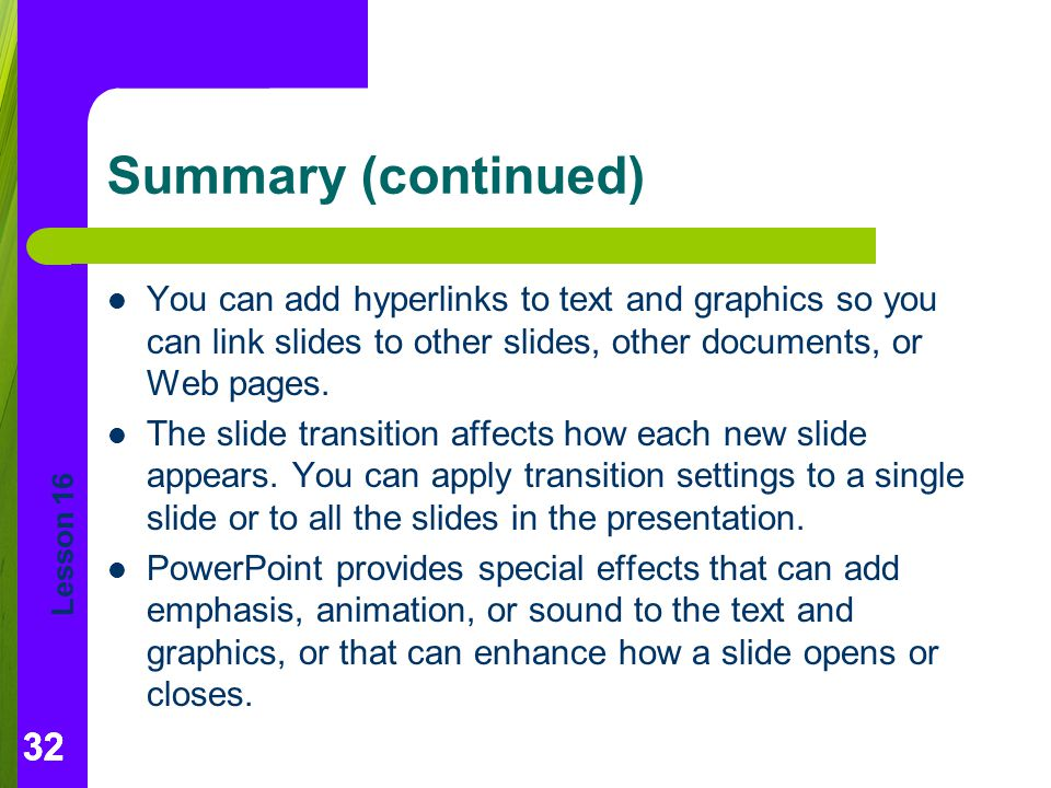Summary (continued) You can add hyperlinks to text and graphics so you can link slides to other slides, other documents, or Web pages.