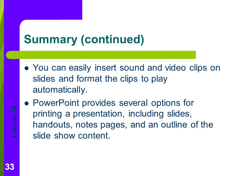 Summary (continued) You can easily insert sound and video clips on slides and format the clips to play automatically.