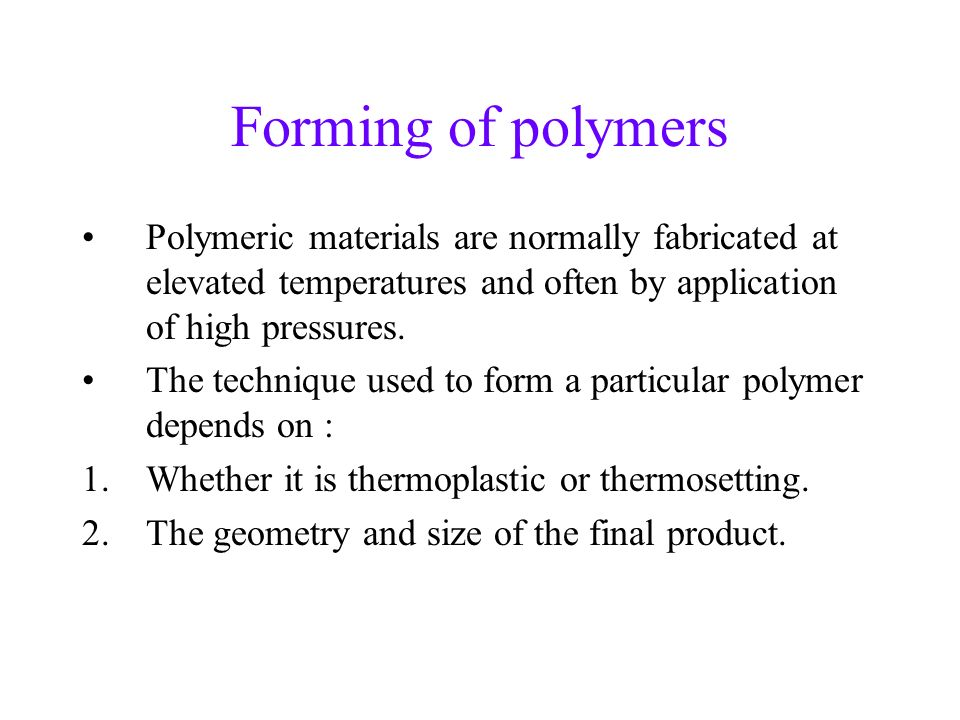 Forming of polymers Polymeric materials are normally fabricated at elevated temperatures and often by application of high pressures.