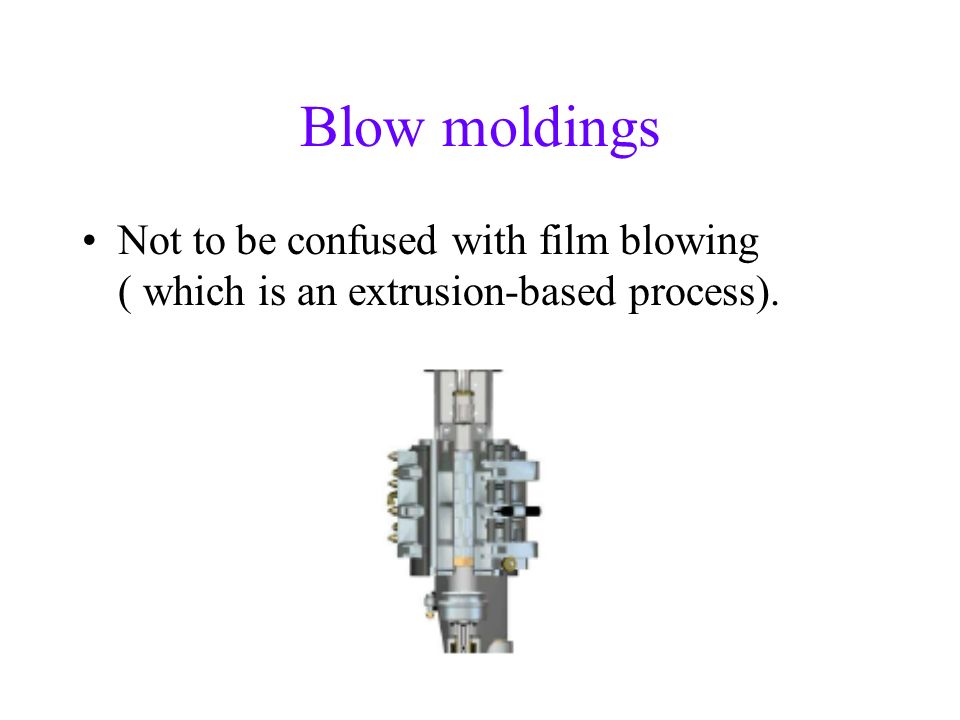 Blow moldings Not to be confused with film blowing ( which is an extrusion-based process).