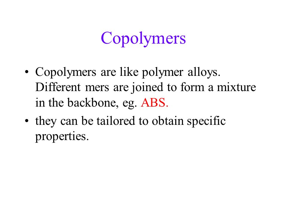 Copolymers Copolymers are like polymer alloys. Different mers are joined to form a mixture in the backbone, eg. ABS.