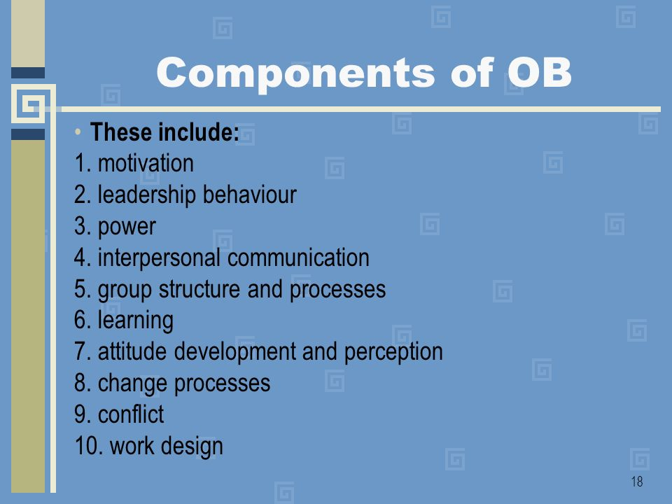 Components of OB These include: 1. motivation 2. leadership behaviour