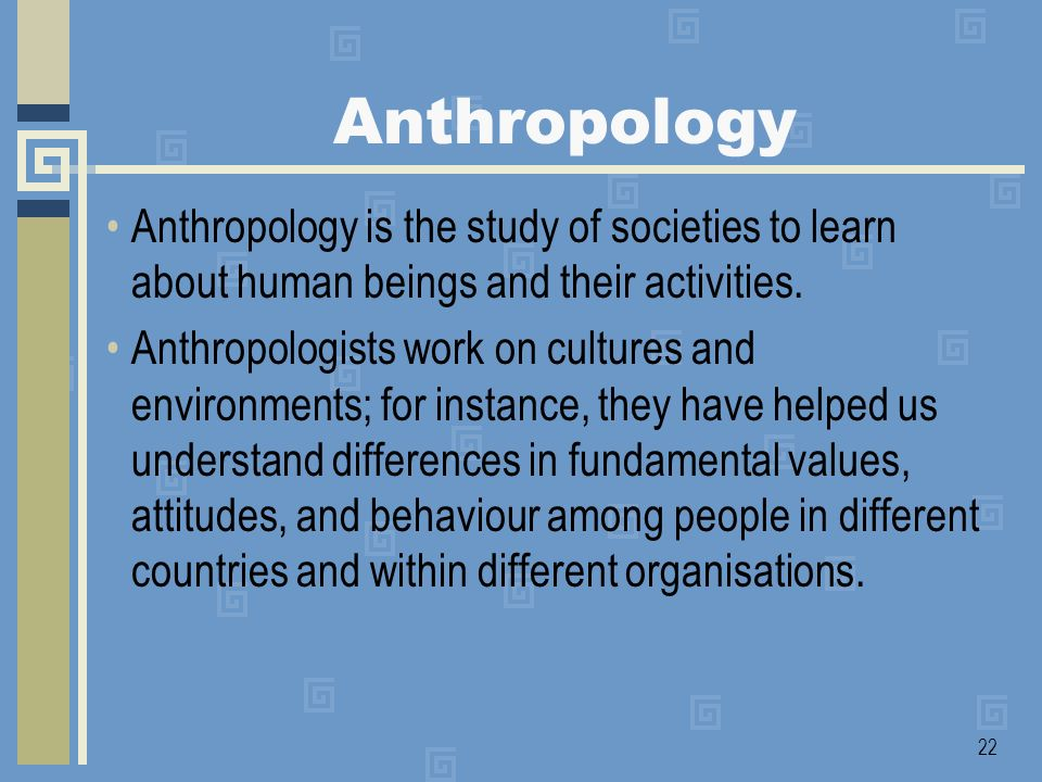Anthropology Anthropology is the study of societies to learn about human beings and their activities.