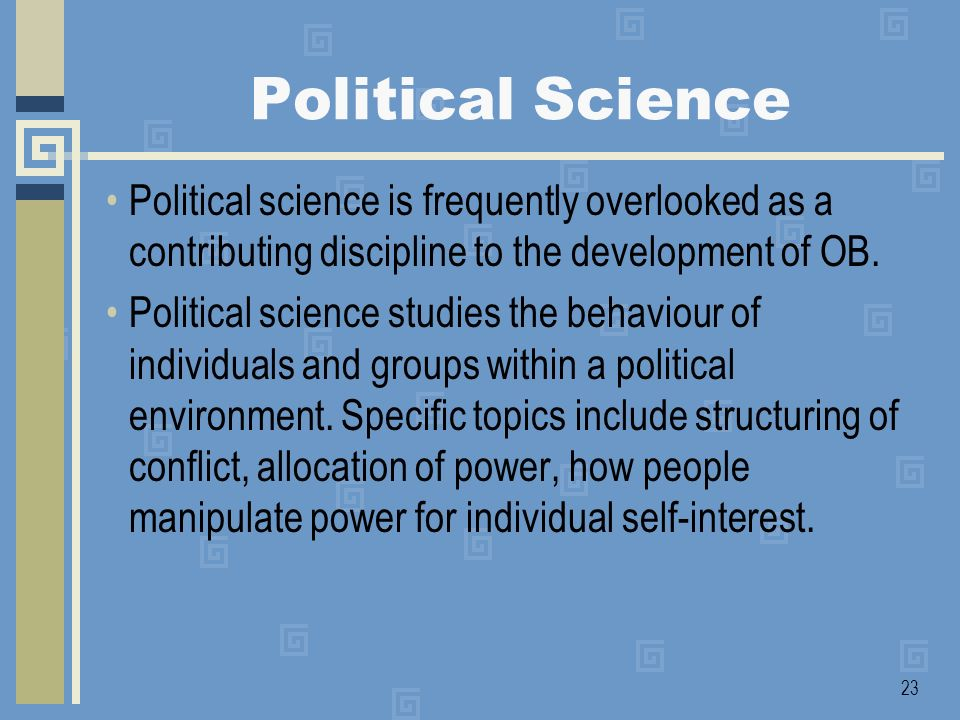 Political Science Political science is frequently overlooked as a contributing discipline to the development of OB.