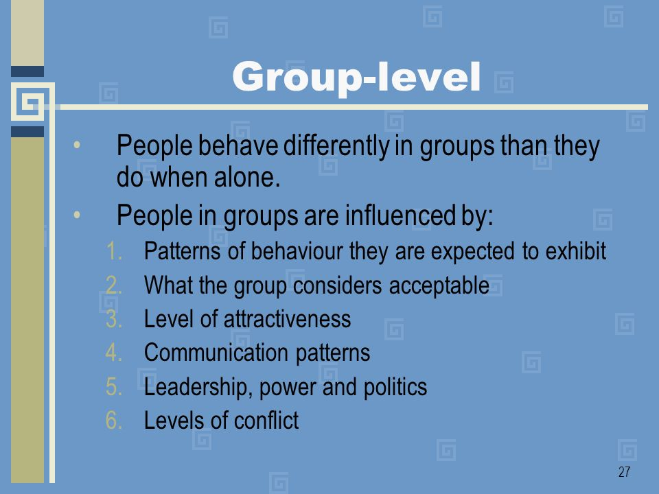 Group-level People behave differently in groups than they do when alone. People in groups are influenced by: