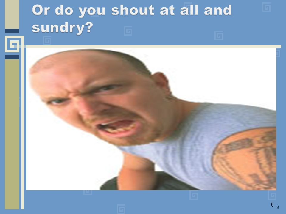 Or do you shout at all and sundry