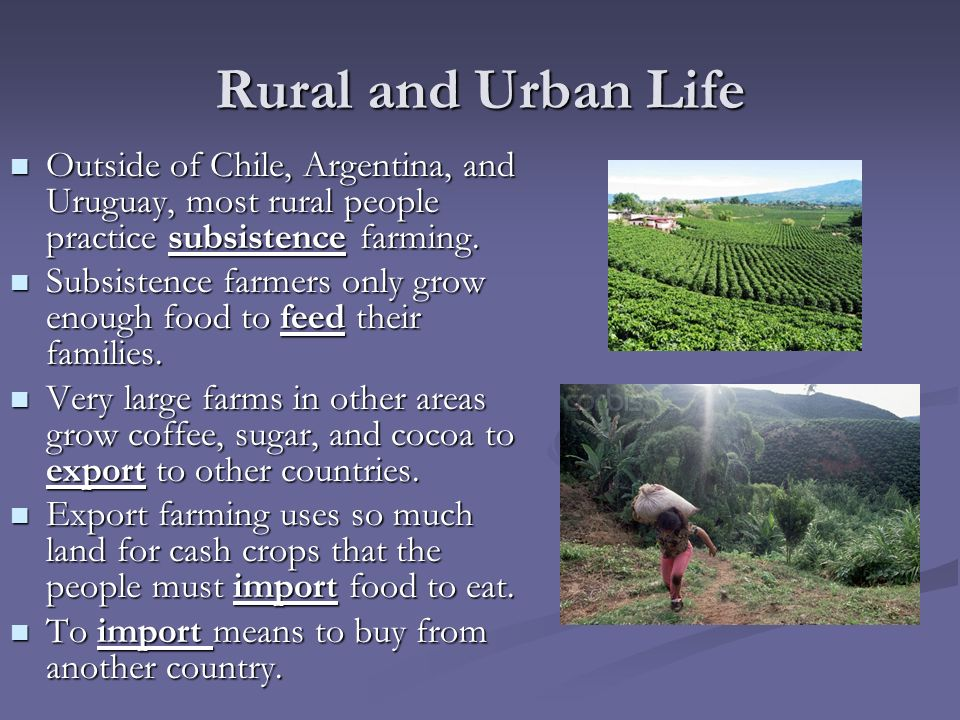 Rural and Urban Life Outside of Chile, Argentina, and Uruguay, most rural people practice subsistence farming.