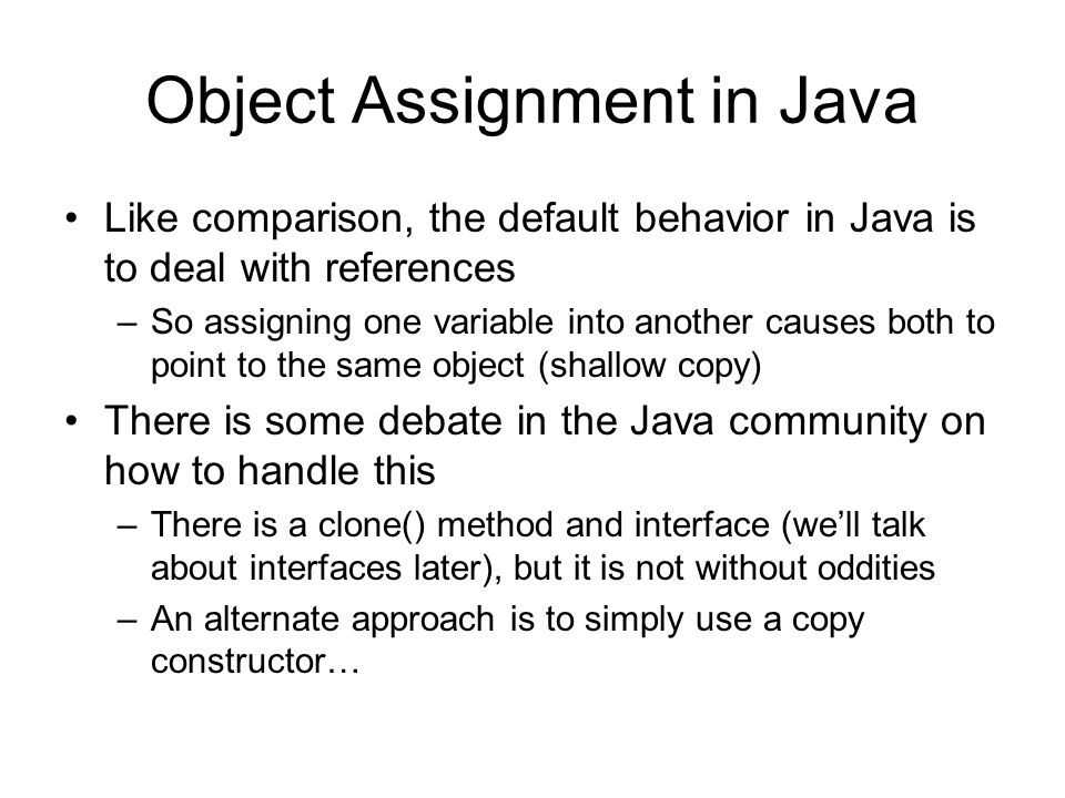 java object assignment In a java assignment statement, any expression can be on the right side and the left side must be a variable name for example, this does not mean that a is equal to b, instead, it means assigning the value of 'b' to 'a'.
